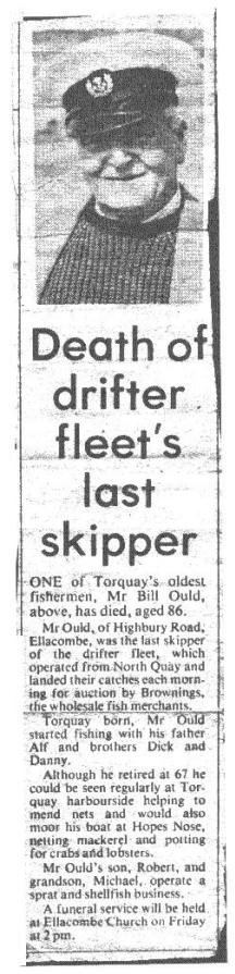 Torquay Fisherman Bill Ould (1895-1981):Death of Drifter Fleet�s Last skipper,Mr Bill Ould, above, has died, aged 86.Mr Ould, of Highbury Road. Ellacombe, was the last skipper of the drifter fleet, which operated from North Quay and landed their catches each morning for auction by Brownings, - the wholesale fish merchants. Mr Ould started fishing with his father Alf and brothers Dick and Danny. He could be seen regularly at Torquay harbour side helping to mend nets and would also moor his boat at Hopes Nose .Mr Ould's son, Robert, and grandson, Michael, operate a sprat and shellfish business.